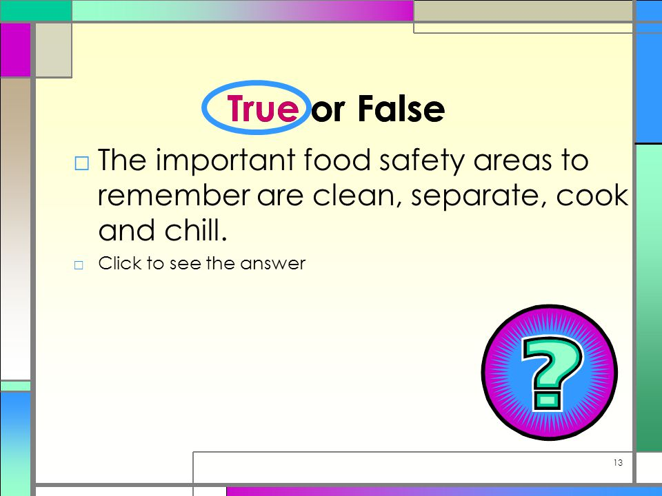 True or False □The important food safety areas to remember are clean, separate, cook and chill.