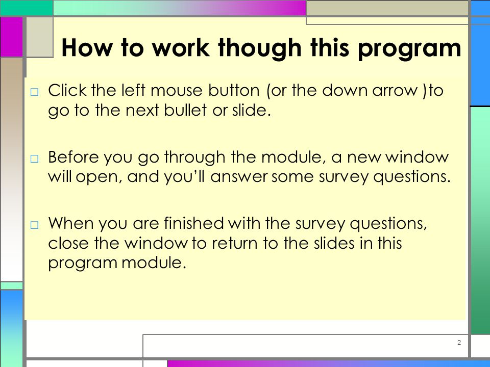 How to work though this program □Click the left mouse button (or the down arrow )to go to the next bullet or slide.