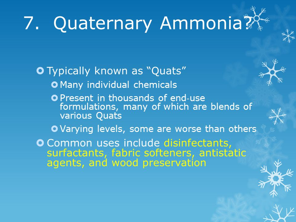 """7. Quaternary Ammonia?  Typically known as """"Quats""""  Many individual chemicals  Present in thousands of end ‐ use formulations, many of which are bl"""