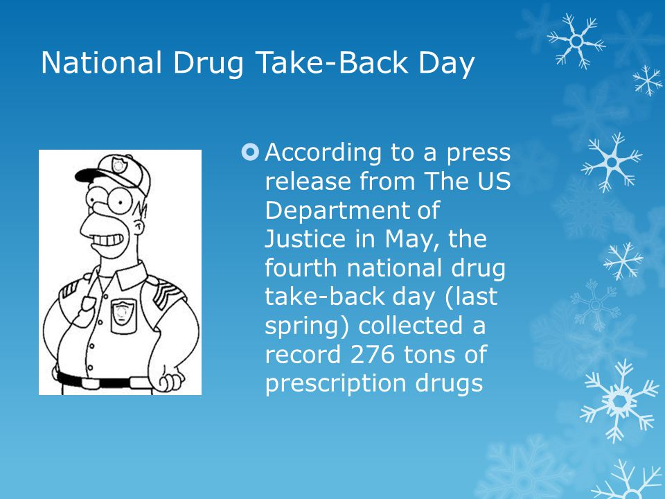 National Drug Take-Back Day  According to a press release from The US Department of Justice in May, the fourth national drug take-back day (last spring) collected a record 276 tons of prescription drugs