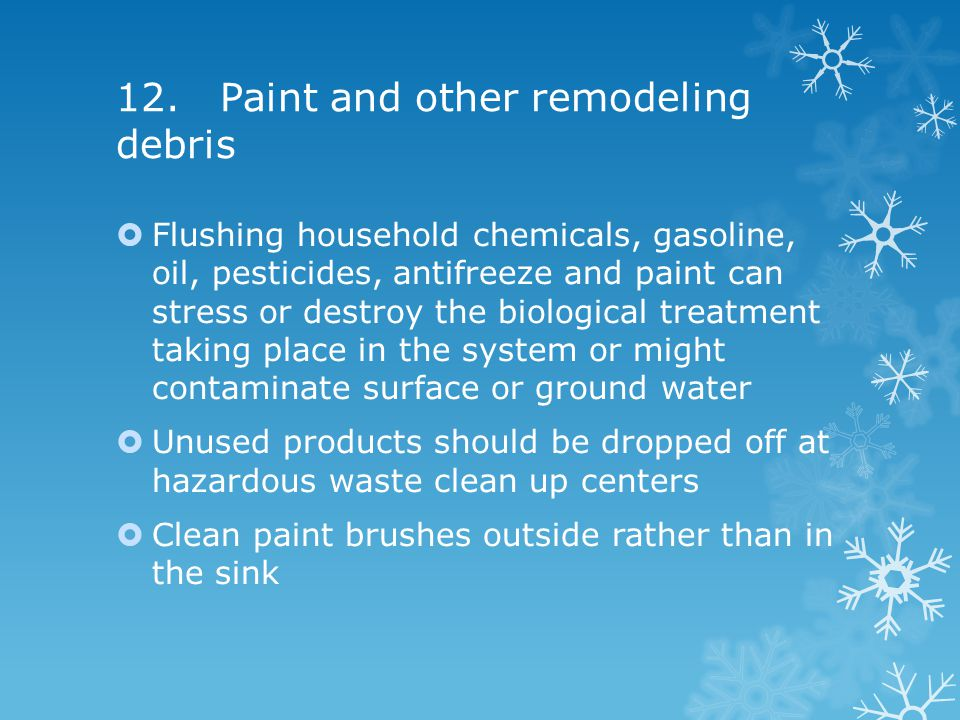 12. Paint and other remodeling debris  Flushing household chemicals, gasoline, oil, pesticides, antifreeze and paint can stress or destroy the biolog