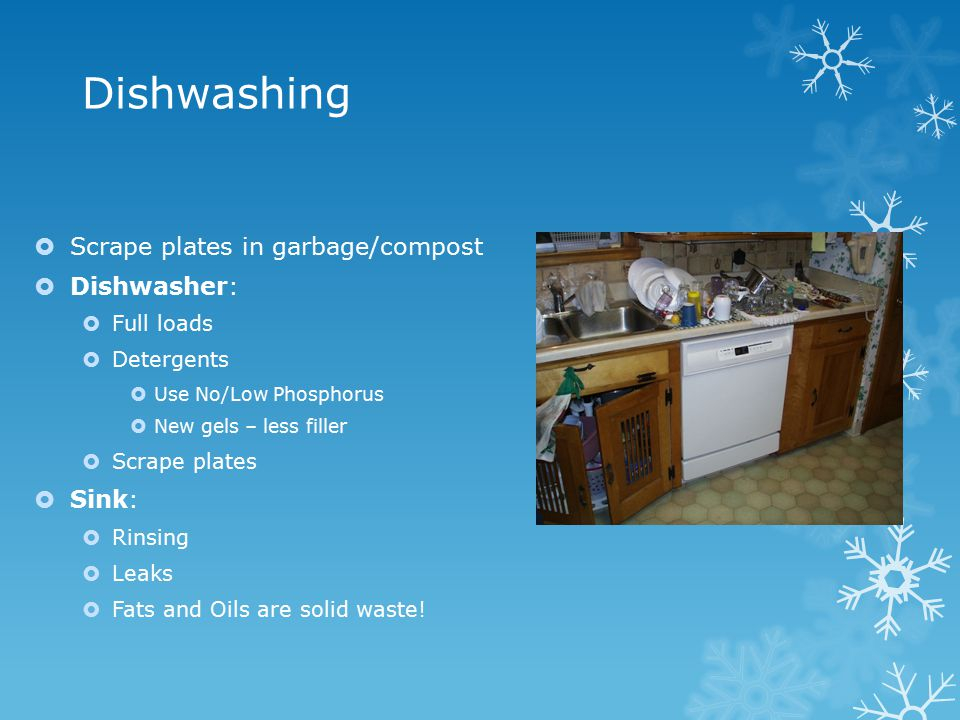 Dishwashing  Scrape plates in garbage/compost  Dishwasher:  Full loads  Detergents  Use No/Low Phosphorus  New gels – less filler  Scrape plates  Sink:  Rinsing  Leaks  Fats and Oils are solid waste!