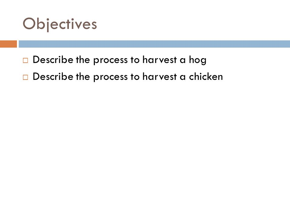 Objectives  Describe the process to harvest a hog  Describe the process to harvest a chicken