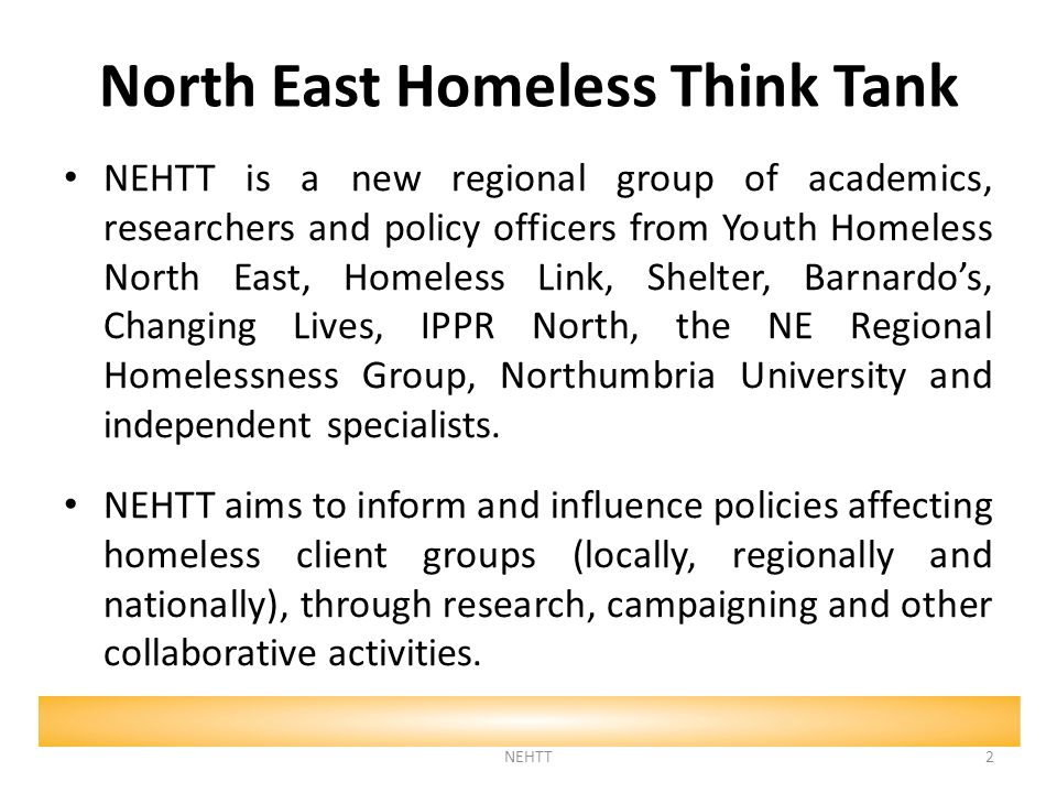 North East Homeless Think Tank NEHTT is a new regional group of academics, researchers and policy officers from Youth Homeless North East, Homeless Link, Shelter, Barnardo's, Changing Lives, IPPR North, the NE Regional Homelessness Group, Northumbria University and independent specialists.