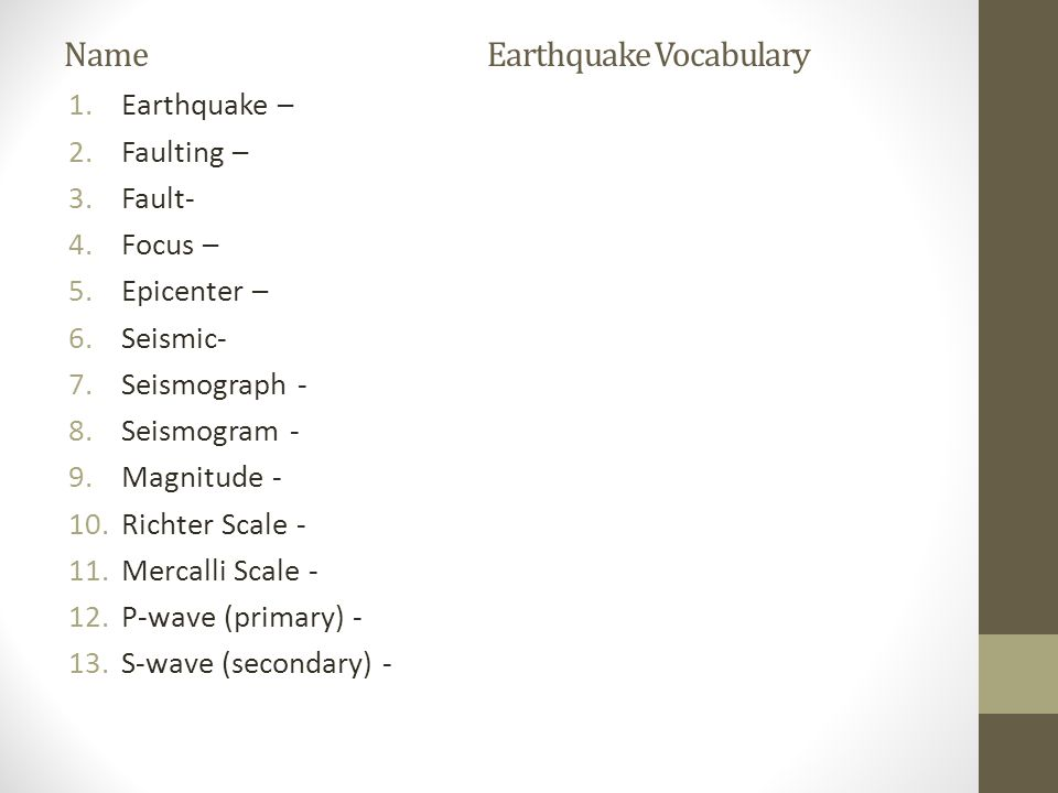 Name Earthquake Vocabulary 1.Earthquake – 2.Faulting – 3.Fault- 4.Focus – 5.Epicenter – 6.Seismic- 7.Seismograph - 8.Seismogram - 9.Magnitude - 10.Richter Scale - 11.Mercalli Scale - 12.P-wave (primary) - 13.S-wave (secondary) -