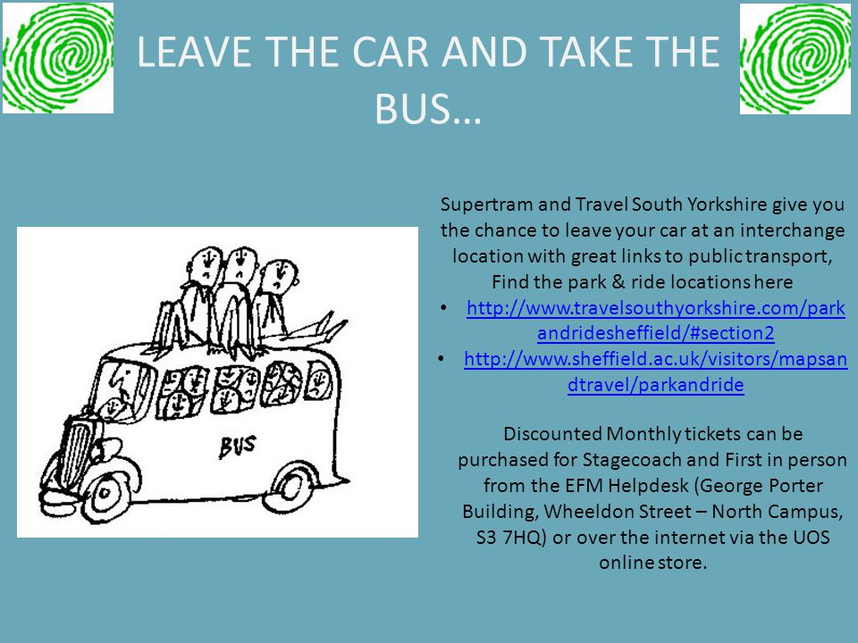 LEAVE THE CAR AND TAKE THE BUS… Discounted Monthly tickets can be purchased for Stagecoach and First in person from the EFM Helpdesk (George Porter Building, Wheeldon Street – North Campus, S3 7HQ) or over the internet via the UOS online store.