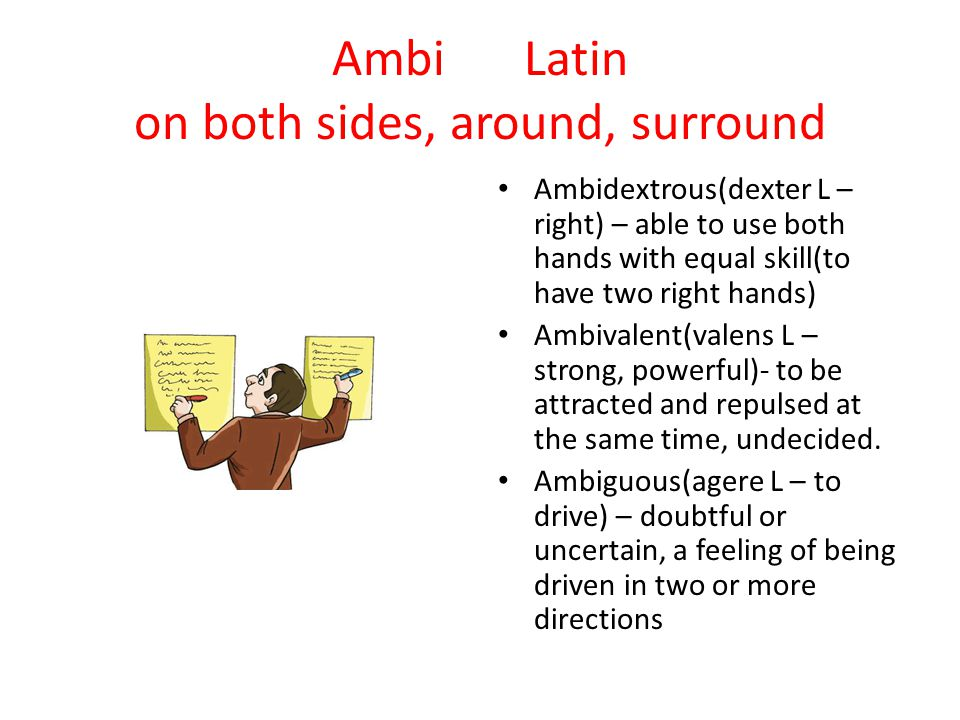 Ambi Latin on both sides, around, surround Ambidextrous(dexter L – right) – able to use both hands with equal skill(to have two right hands) Ambivalen