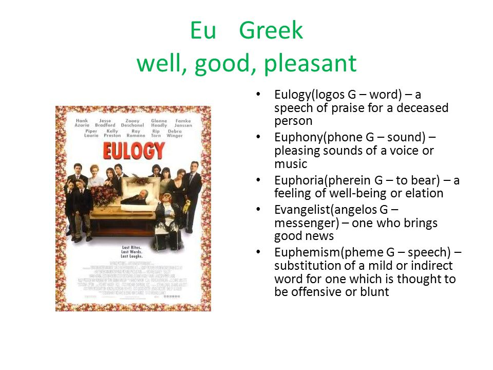 Eu Greek well, good, pleasant Eulogy(logos G – word) – a speech of praise for a deceased person Euphony(phone G – sound) – pleasing sounds of a voice