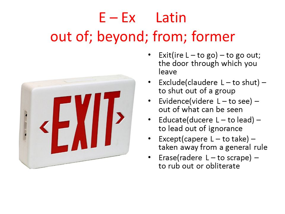 E – ExLatin out of; beyond; from; former Exit(ire L – to go) – to go out; the door through which you leave Exclude(claudere L – to shut) – to shut out