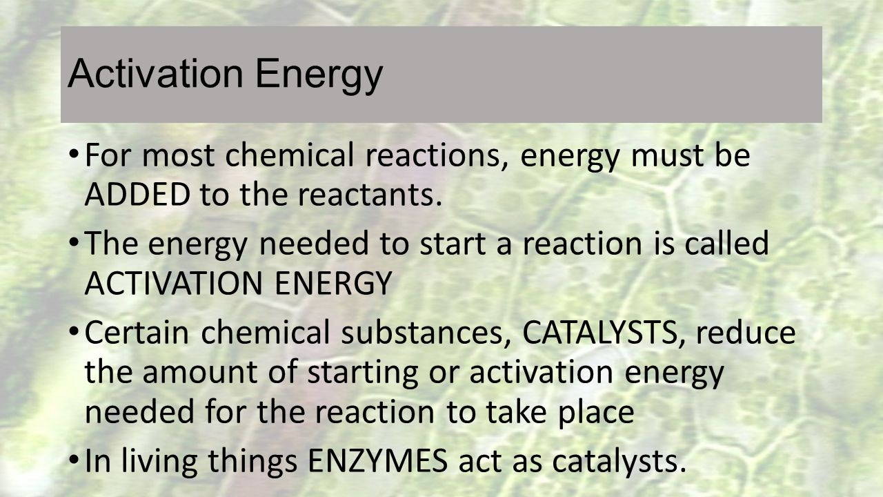 Activation Energy For most chemical reactions, energy must be ADDED to the reactants. The energy needed to start a reaction is called ACTIVATION ENERG