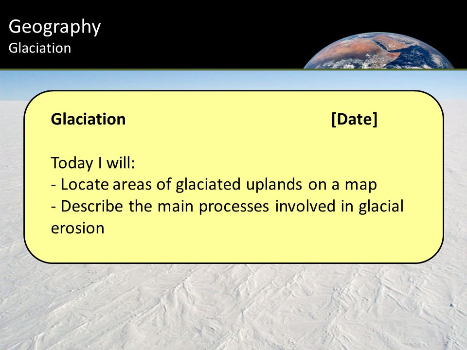 Glaciation[Date] Today I will: - Locate areas of glaciated uplands on a map - Describe the main processes involved in glacial erosion Geography Glaciation