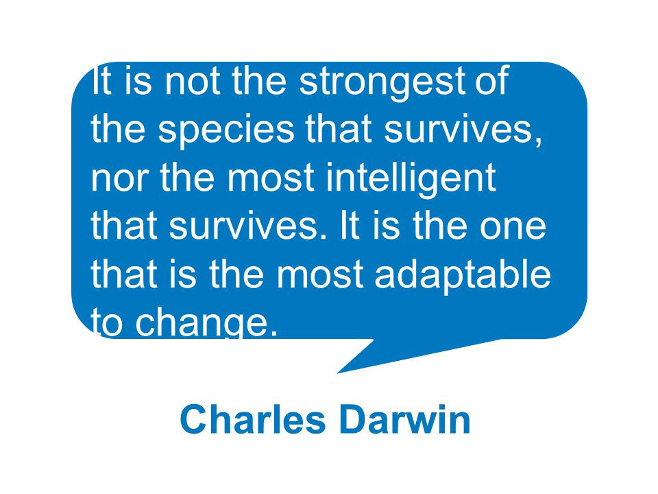 It is not the strongest of the species that survives, nor the most intelligent that survives.