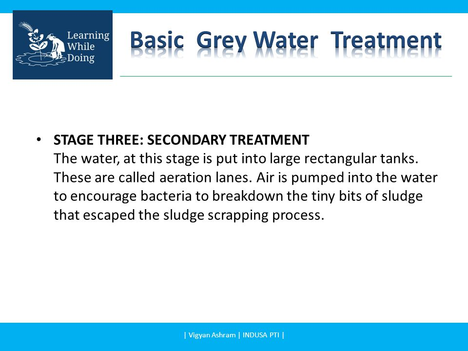 STAGE THREE: SECONDARY TREATMENT The water, at this stage is put into large rectangular tanks.
