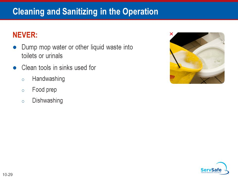 NEVER: Dump mop water or other liquid waste into toilets or urinals Clean tools in sinks used for o Handwashing o Food prep o Dishwashing 10-29 Cleani