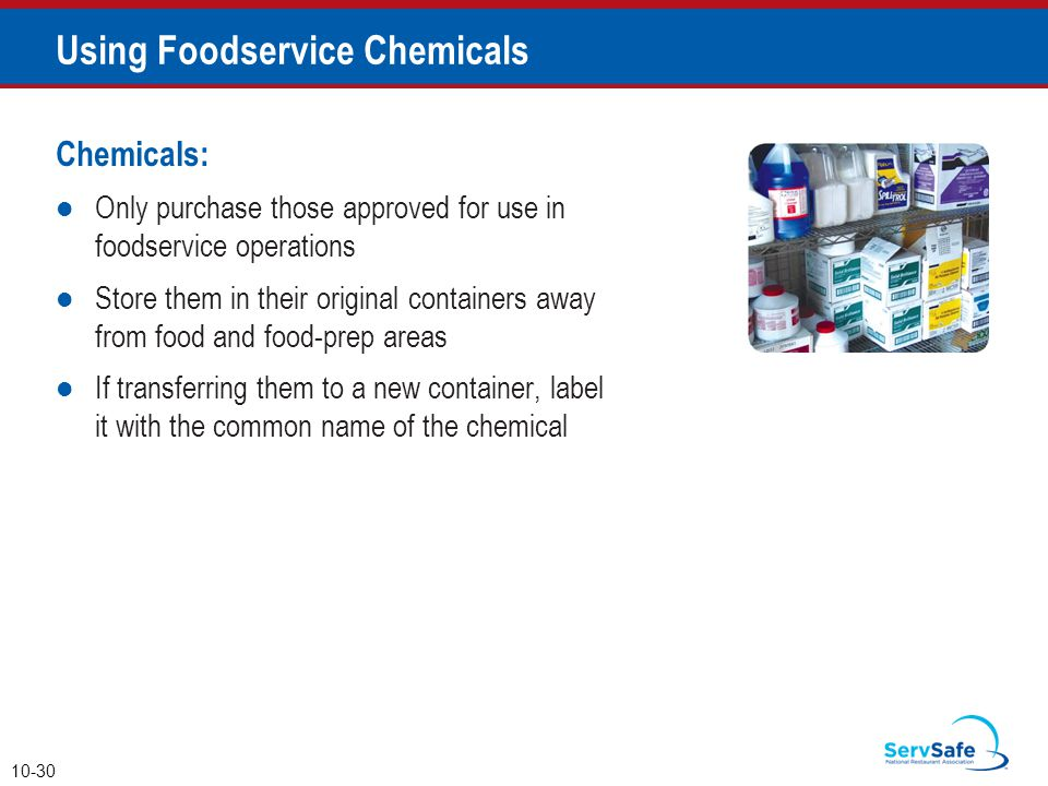 Chemicals: Only purchase those approved for use in foodservice operations Store them in their original containers away from food and food-prep areas If transferring them to a new container, label it with the common name of the chemical 10-30 Using Foodservice Chemicals