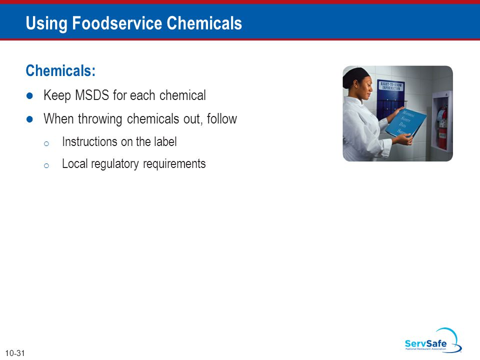 Chemicals: Keep MSDS for each chemical When throwing chemicals out, follow o Instructions on the label o Local regulatory requirements 10-31 Using Foo