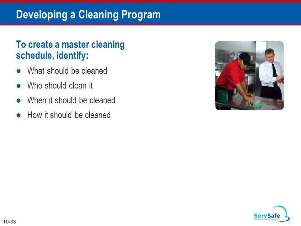 To create a master cleaning schedule, identify: What should be cleaned Who should clean it When it should be cleaned How it should be cleaned 10-33 Developing a Cleaning Program