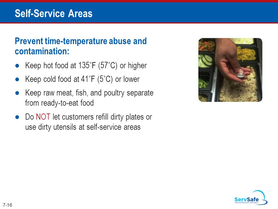 Prevent time-temperature abuse and contamination: Keep hot food at 135˚F (57˚C) or higher Keep cold food at 41˚F (5˚C) or lower Keep raw meat, fish, and poultry separate from ready-to-eat food Do NOT let customers refill dirty plates or use dirty utensils at self-service areas 7-16 Self-Service Areas