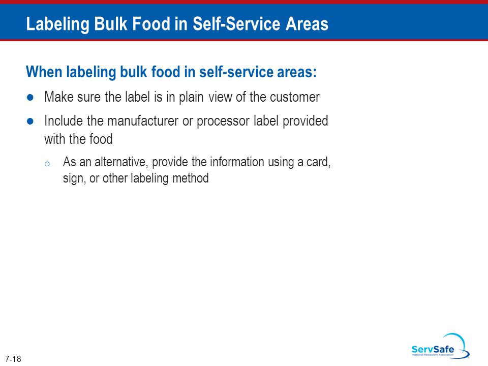 When labeling bulk food in self-service areas: Make sure the label is in plain view of the customer Include the manufacturer or processor label provided with the food o As an alternative, provide the information using a card, sign, or other labeling method 7-18 Labeling Bulk Food in Self-Service Areas