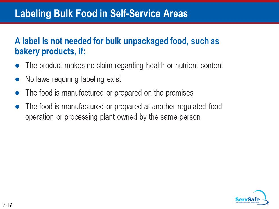 A label is not needed for bulk unpackaged food, such as bakery products, if: The product makes no claim regarding health or nutrient content No laws requiring labeling exist The food is manufactured or prepared on the premises The food is manufactured or prepared at another regulated food operation or processing plant owned by the same person 7-19 Labeling Bulk Food in Self-Service Areas