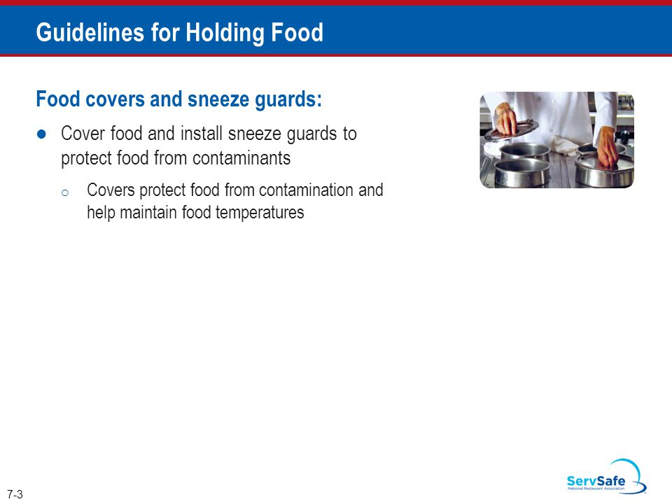 Food covers and sneeze guards: Cover food and install sneeze guards to protect food from contaminants o Covers protect food from contamination and help maintain food temperatures 7-3 Guidelines for Holding Food