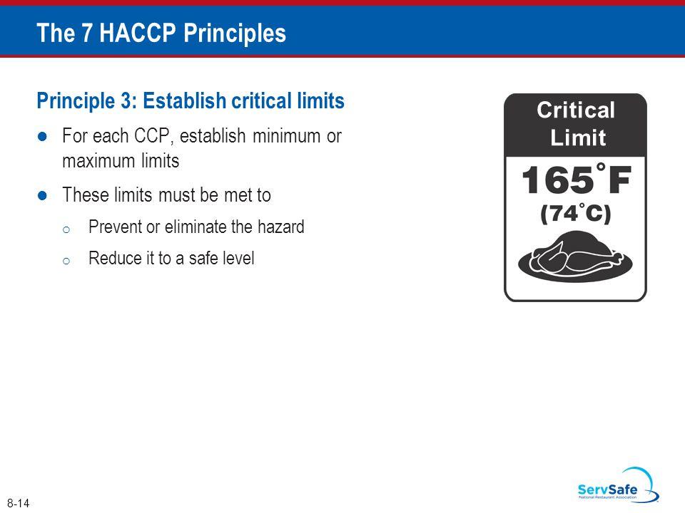 Principle 3: Establish critical limits For each CCP, establish minimum or maximum limits These limits must be met to o Prevent or eliminate the hazard