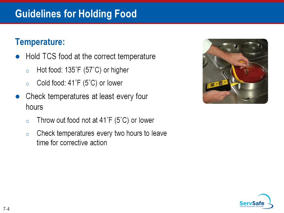 Temperature: Hold TCS food at the correct temperature o Hot food: 135˚F (57˚C) or higher o Cold food: 41˚F (5˚C) or lower Check temperatures at least