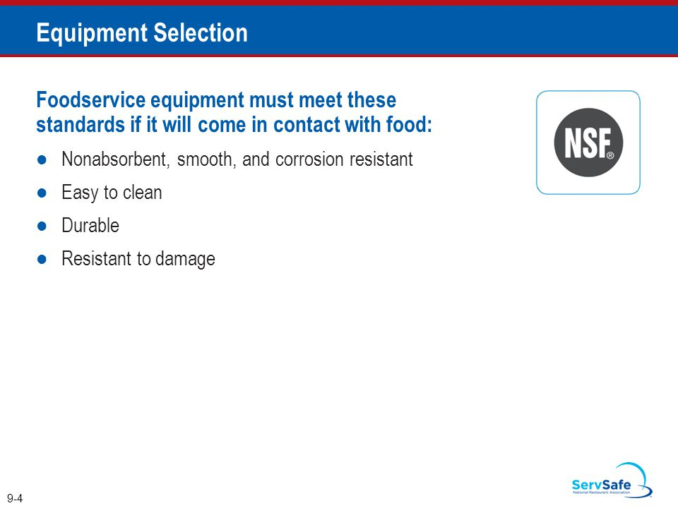 Foodservice equipment must meet these standards if it will come in contact with food: Nonabsorbent, smooth, and corrosion resistant Easy to clean Durable Resistant to damage 9-4 Equipment Selection