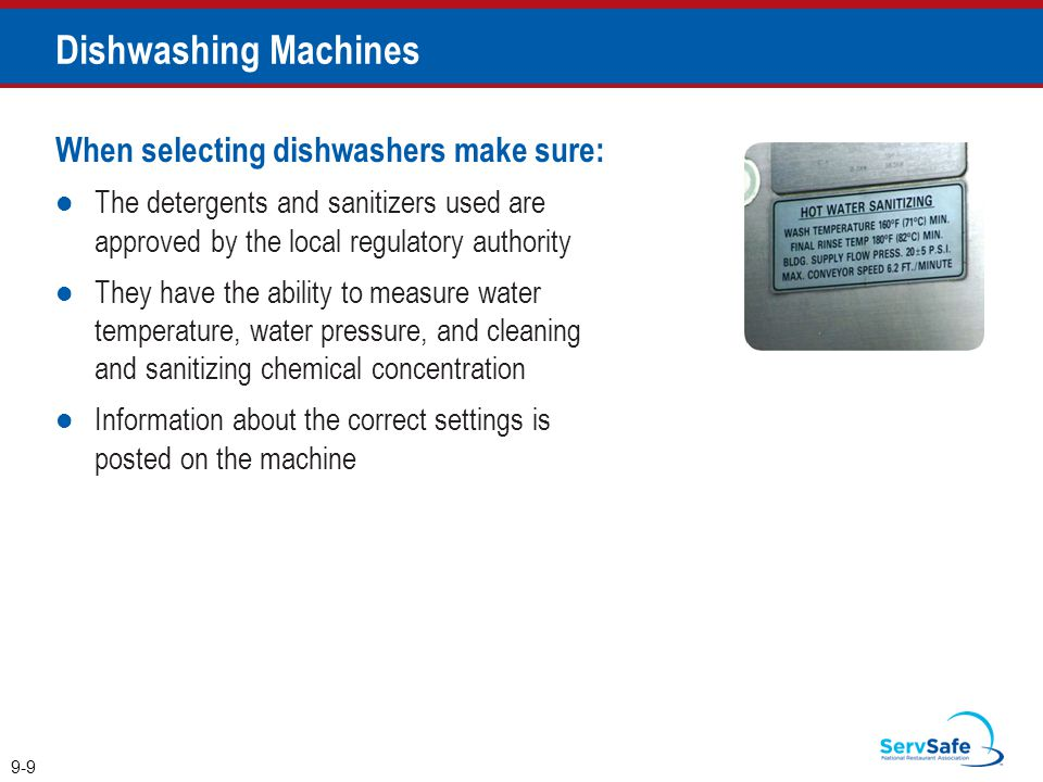 When selecting dishwashers make sure: The detergents and sanitizers used are approved by the local regulatory authority They have the ability to measure water temperature, water pressure, and cleaning and sanitizing chemical concentration Information about the correct settings is posted on the machine 9-9 Dishwashing Machines