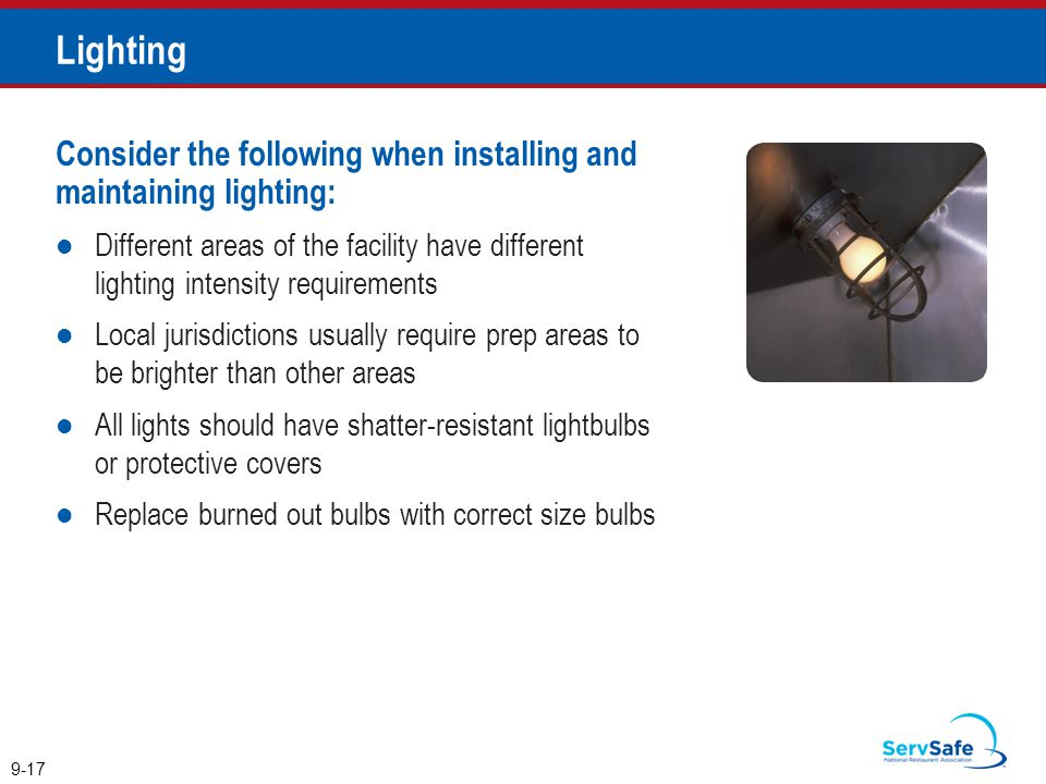 Consider the following when installing and maintaining lighting: Different areas of the facility have different lighting intensity requirements Local