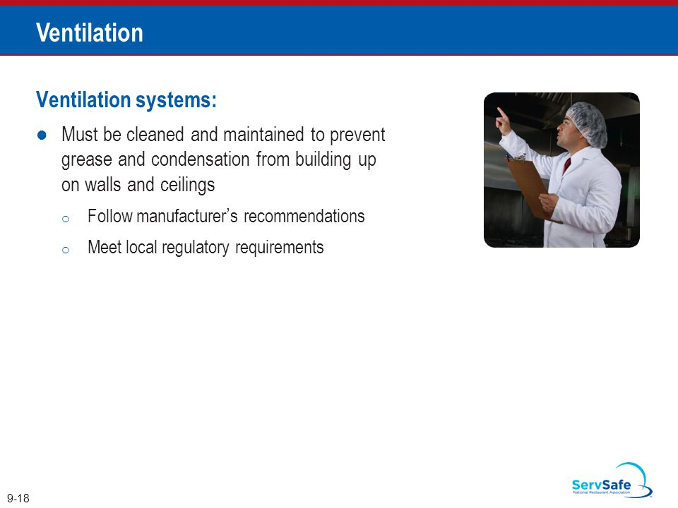 Ventilation systems: Must be cleaned and maintained to prevent grease and condensation from building up on walls and ceilings o Follow manufacturer's recommendations o Meet local regulatory requirements 9-18 Ventilation