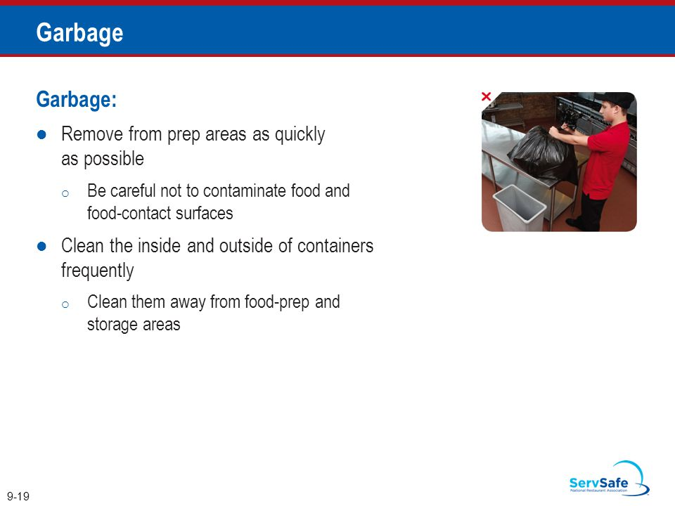 Garbage: Remove from prep areas as quickly as possible o Be careful not to contaminate food and food-contact surfaces Clean the inside and outside of containers frequently o Clean them away from food-prep and storage areas 9-19 Garbage