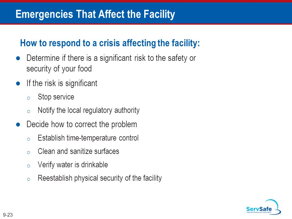 How to respond to a crisis affecting the facility: Determine if there is a significant risk to the safety or security of your food If the risk is significant o Stop service o Notify the local regulatory authority Decide how to correct the problem o Establish time-temperature control o Clean and sanitize surfaces o Verify water is drinkable o Reestablish physical security of the facility 9-23 Emergencies That Affect the Facility