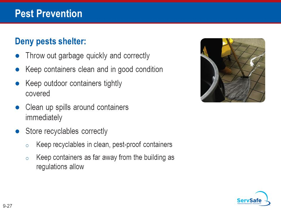 Deny pests shelter: Throw out garbage quickly and correctly Keep containers clean and in good condition Keep outdoor containers tightly covered Clean