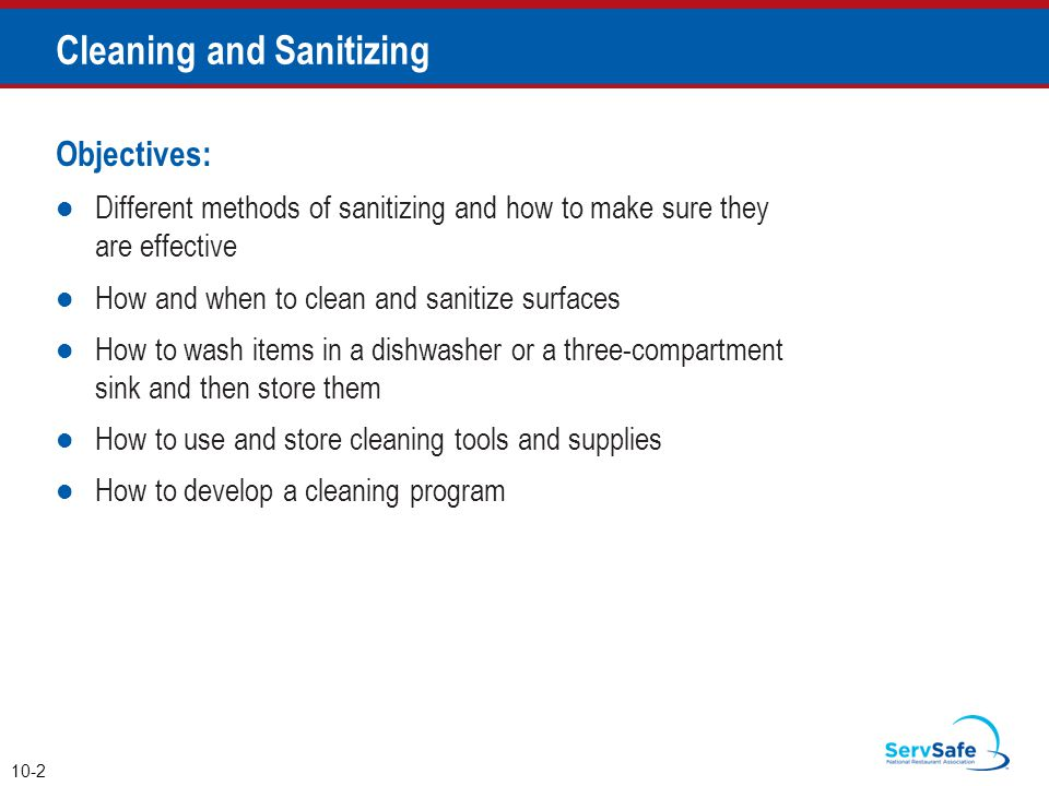 Objectives: Different methods of sanitizing and how to make sure they are effective How and when to clean and sanitize surfaces How to wash items in a dishwasher or a three-compartment sink and then store them How to use and store cleaning tools and supplies How to develop a cleaning program 10-2 Cleaning and Sanitizing