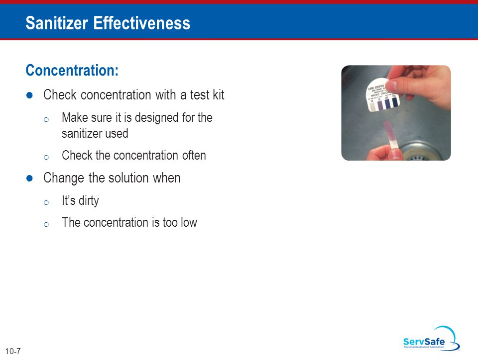 Concentration: Check concentration with a test kit o Make sure it is designed for the sanitizer used o Check the concentration often Change the solution when o It's dirty o The concentration is too low Sanitizer Effectiveness 10-7