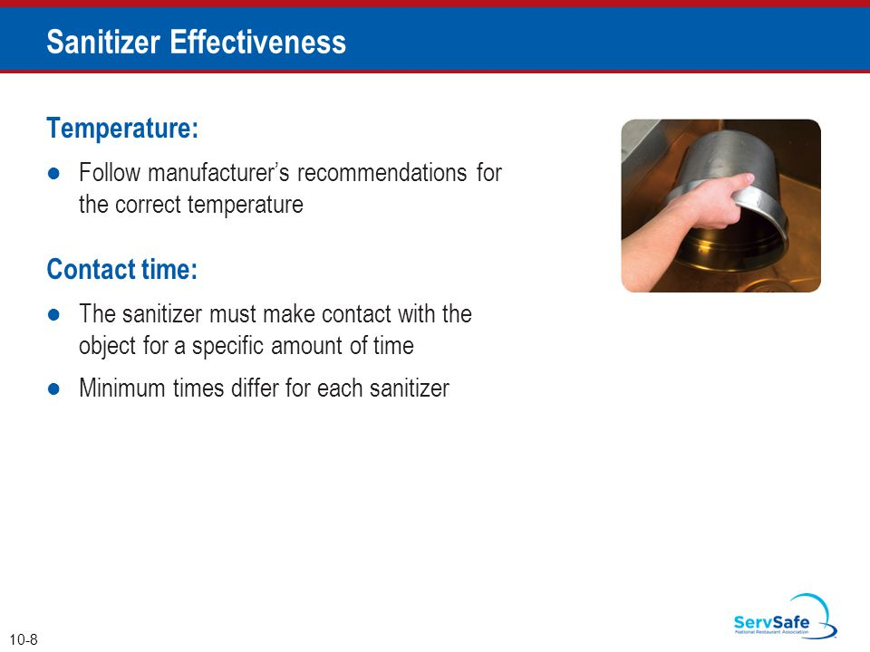 Temperature: Follow manufacturer's recommendations for the correct temperature Contact time: The sanitizer must make contact with the object for a spe