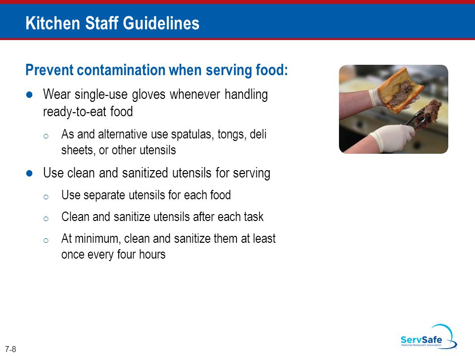 Prevent contamination when serving food: Wear single-use gloves whenever handling ready-to-eat food o As and alternative use spatulas, tongs, deli sheets, or other utensils Use clean and sanitized utensils for serving o Use separate utensils for each food o Clean and sanitize utensils after each task o At minimum, clean and sanitize them at least once every four hours 7-8 Kitchen Staff Guidelines