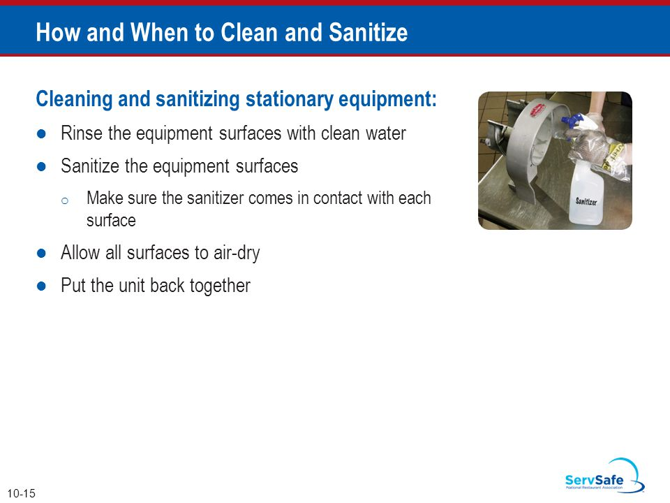 Cleaning and sanitizing stationary equipment: Rinse the equipment surfaces with clean water Sanitize the equipment surfaces o Make sure the sanitizer comes in contact with each surface Allow all surfaces to air-dry Put the unit back together How and When to Clean and Sanitize 10-15