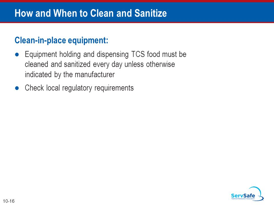 Clean-in-place equipment: Equipment holding and dispensing TCS food must be cleaned and sanitized every day unless otherwise indicated by the manufacturer Check local regulatory requirements How and When to Clean and Sanitize 10-16