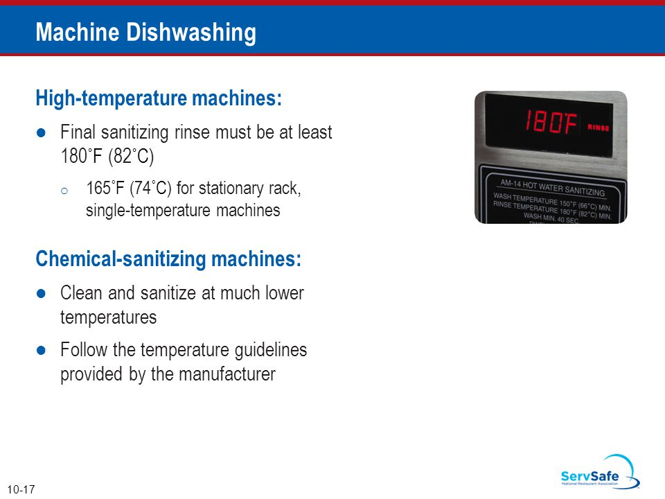 Machine Dishwashing High-temperature machines: Final sanitizing rinse must be at least 180˚F (82˚C) o 165˚F (74˚C) for stationary rack, single-temperature machines Chemical-sanitizing machines: Clean and sanitize at much lower temperatures Follow the temperature guidelines provided by the manufacturer 10-17