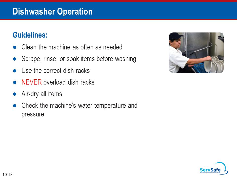Guidelines: Clean the machine as often as needed Scrape, rinse, or soak items before washing Use the correct dish racks NEVER overload dish racks Air-