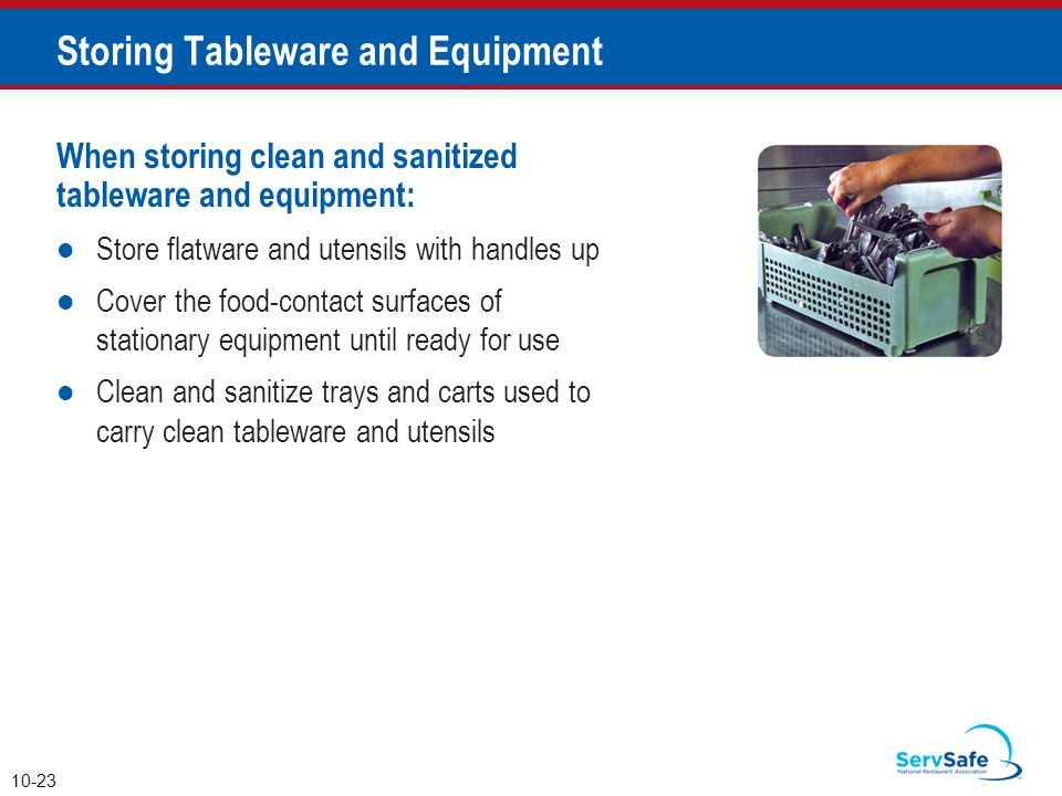When storing clean and sanitized tableware and equipment: Store flatware and utensils with handles up Cover the food-contact surfaces of stationary equipment until ready for use Clean and sanitize trays and carts used to carry clean tableware and utensils 10-23 Storing Tableware and Equipment