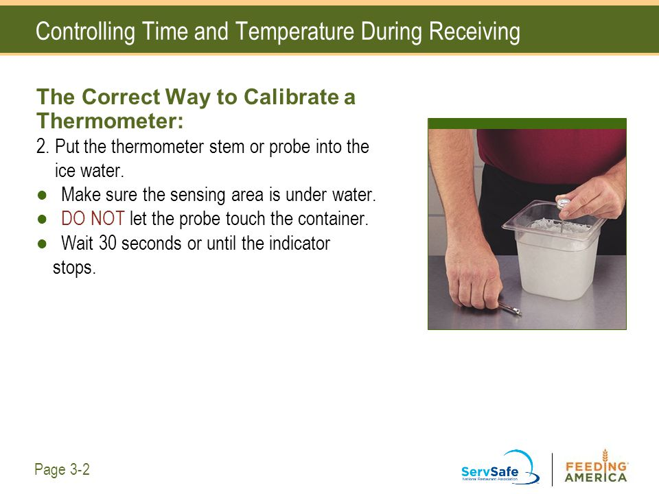 Controlling Time and Temperature During Receiving The Correct Way to Calibrate a Thermometer: 2. Put the thermometer stem or probe into the ice water.
