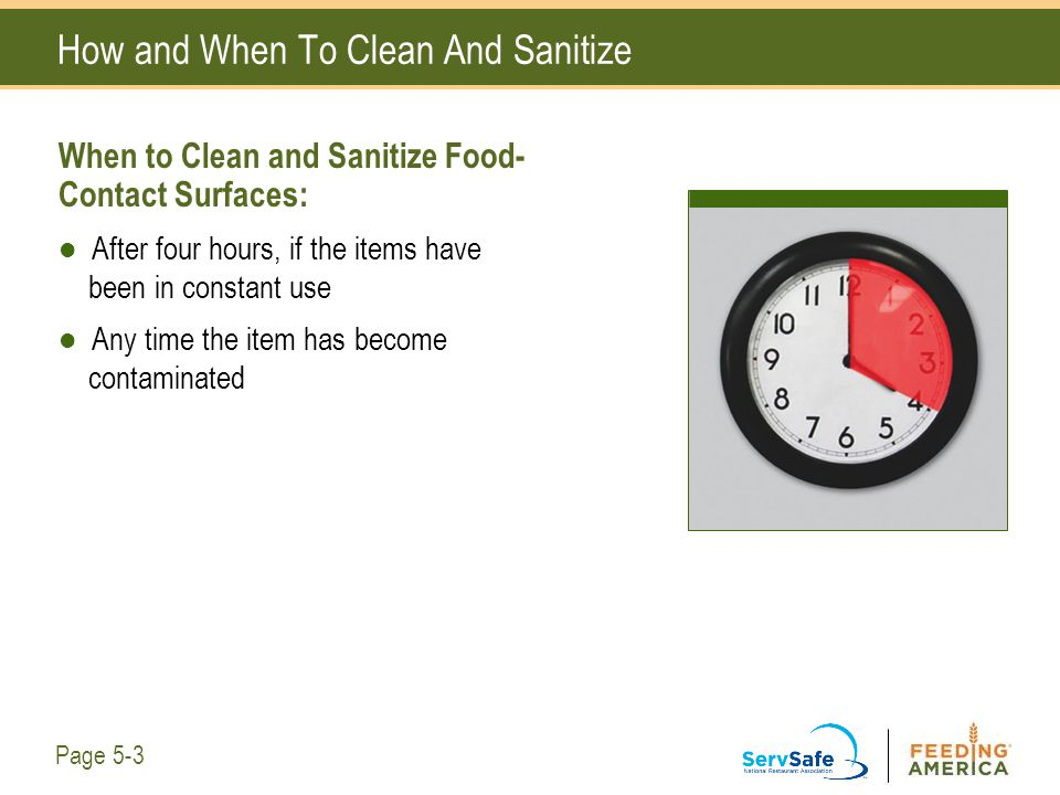 How and When To Clean And Sanitize When to Clean and Sanitize Food- Contact Surfaces: After four hours, if the items have been in constant use Any tim