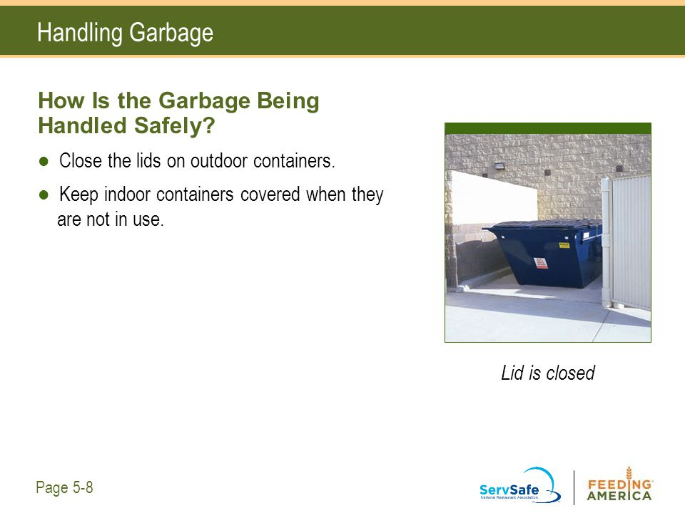 Lid is closed Handling Garbage How Is the Garbage Being Handled Safely? Close the lids on outdoor containers. Keep indoor containers covered when they