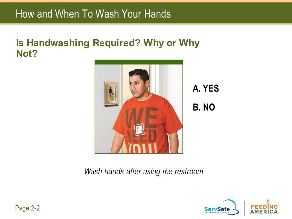 How and When To Wash Your Hands A. YES B. NO Wash hands after using the restroom Page 2-2 Is Handwashing Required? Why or Why Not?
