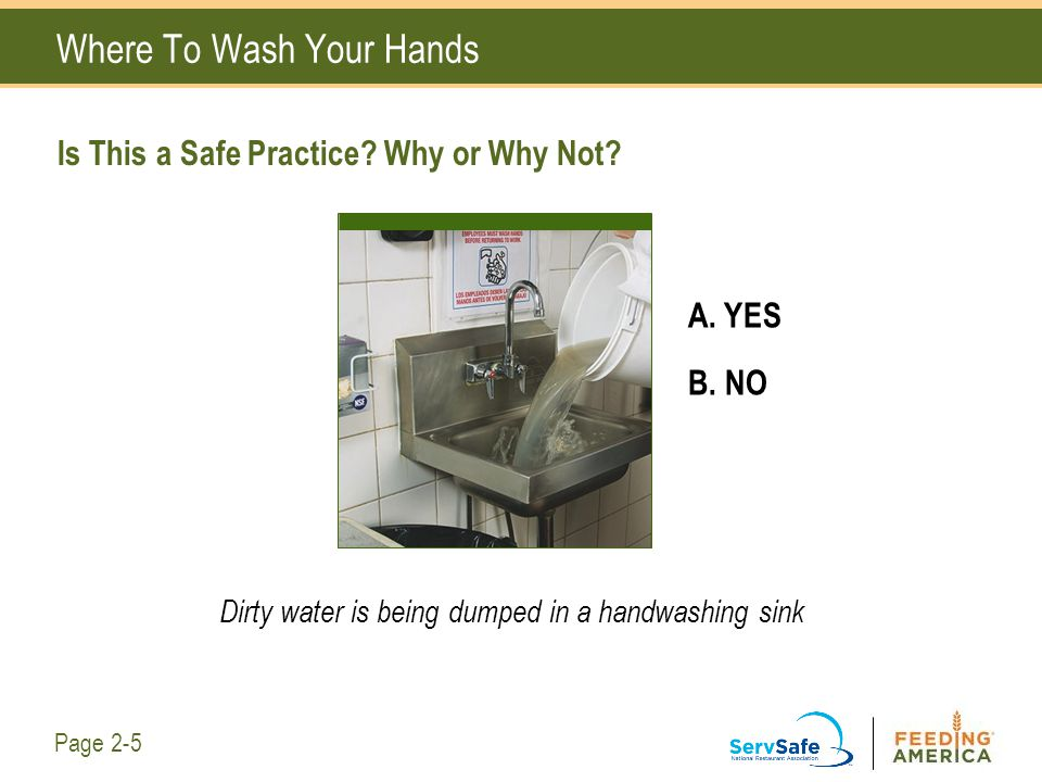 Where To Wash Your Hands Is This a Safe Practice? Why or Why Not? A. YES B. NO Dirty water is being dumped in a handwashing sink Page 2-5