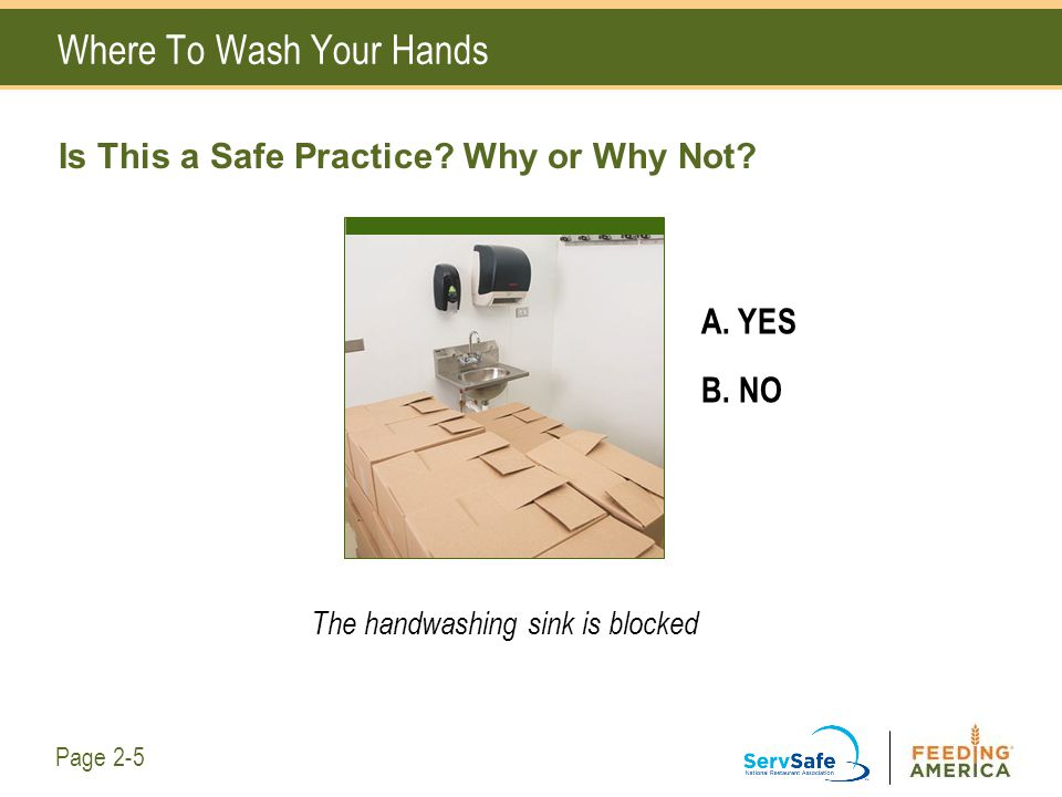 Where To Wash Your Hands Is This a Safe Practice? Why or Why Not? A. YES B. NO The handwashing sink is blocked Page 2-5