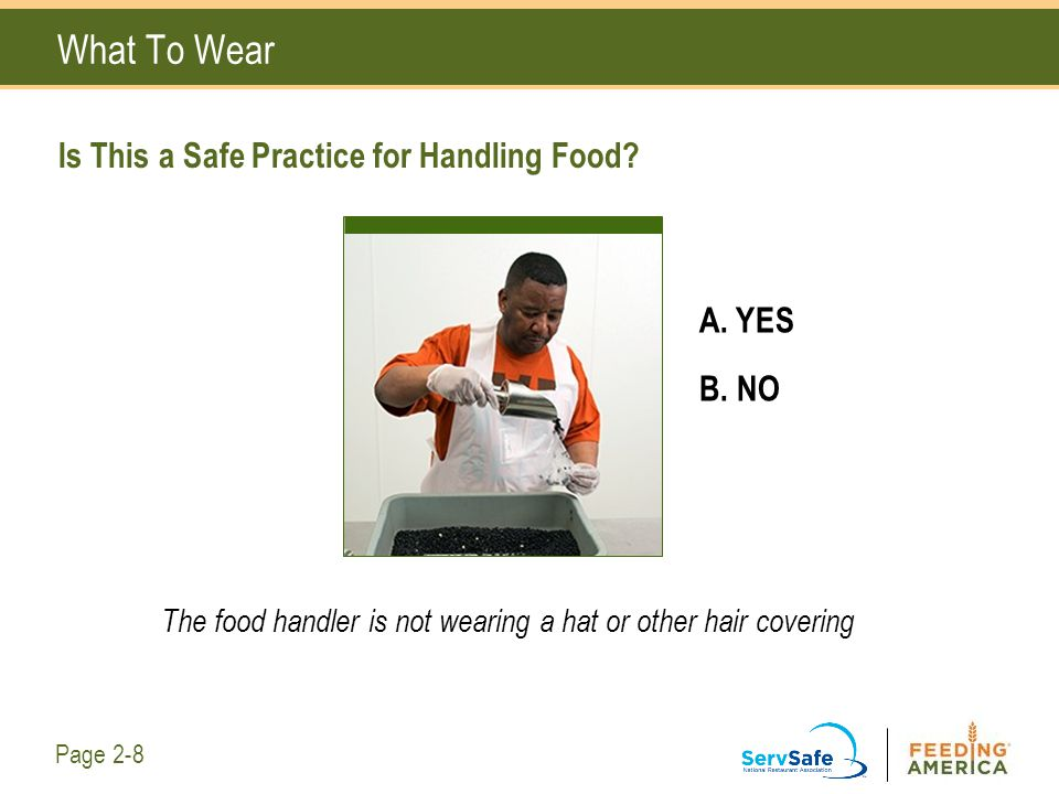 Is This a Safe Practice for Handling Food? What To Wear A. YES B. NO The food handler is not wearing a hat or other hair covering Page 2-8